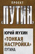 Юрий Мухин - «Тонкая настройка» Путина