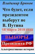 Владимир Брюков -Что будет, если президентом выберут не В. Путина