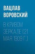 Вацлав Воровский - В кривом зеркале (21 мая 1909 г.)