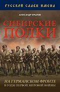 Александр Крылов - Сибирские полки на германском фронте в годы Первой Мировой войны
