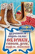Ю. В. Потапова - Украшаем обувь сами: валенки, сапоги, угги, туфли, тапочки