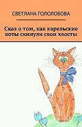 Светлана Гололобова -Сказ о том, как карельские коты скинули свои хвосты