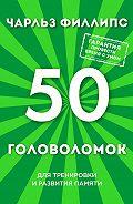 Чарльз Филлипс - 50 головоломок для тренировки и развития памяти