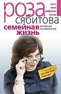 Роза Сябитова - Семейная жизнь. Инструкция по применению