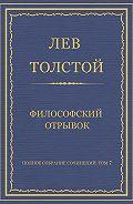 Лев Толстой - Полное собрание сочинений. Том 7. Произведения 1856–1869 гг. Философский отрывок
