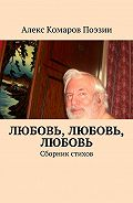 Алекс Комаров Поэзии -Любовь, любовь, любовь. Сборник стихов