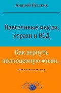 Андрей Русских - Навязчивые мысли, страхи иВСД. Как вернуть полноценную жизнь. Консультативная книга
