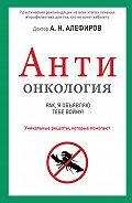Андрей Алефиров -АНТИонкология: рак, я объявляю тебе войну!