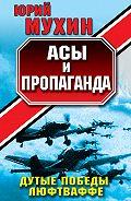 Юрий Мухин - Асы и пропаганда. Дутые победы Люфтваффе