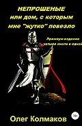 Олег Колмаков -Непрошеные или дом, с которым мне «жутко» повезло. Премиум-издание: четыре книги в одной