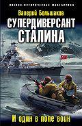 Валерий Петрович Большаков -Супердиверсант Сталина. И один в поле воин