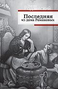 Эдвард Радзинский -Последняя из дома Романовых
