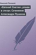 Николай Полевой -«Евгений Онегин», роман в стихах. Сочинение Александра Пушкина