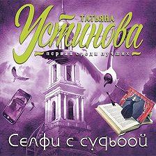 Татьяна Устинова - Селфи с судьбой