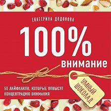 Екатерина Додонова - 100% внимание. 50 лайфхаков, которые повысят концентрацию внимания