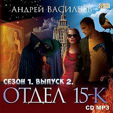 Андрей Васильев - Отдел «15-К». Сезон 1. Выпуск 2