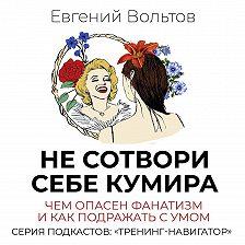 Евгений Вольтов - Не сотвори себе кумира. Чем опасен фанатизм и как подражать с умом