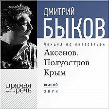 Дмитрий Быков - Лекция «Аксенов. Полуостров Крым»