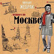 Михаил Жебрак - Пешком по Москве