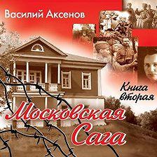 Василий Аксенов - Московская сага. Война и тюрьма. Книга 2