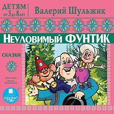 Валерий Шульжик - Детям от 3 до 8 лет. Неуловимый Фунтик