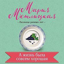 Мария Метлицкая - А жизнь была совсем хорошая