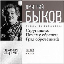Дмитрий Быков - Лекция «Стругацкие. Почему обречен Град обреченный»