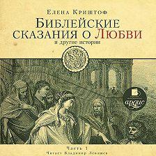 Елена Криштоф - Библейские сказания о любви. Часть 1