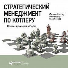 Филип Котлер - Стратегический менеджмент по Котлеру: Лучшие приемы и методы