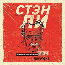 Боб Батчелор - Стэн Ли. Создатель великой вселенной Marvel. Биография