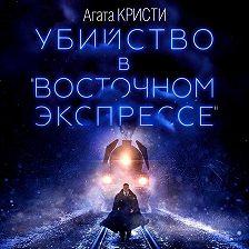 Агата Кристи - Убийство в «Восточном экспрессе»