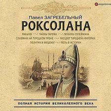 Павел Загребельный - Роксолана. Полная история великолепного века