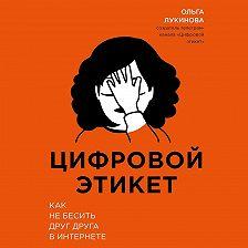 Ольга Лукинова - Цифровой этикет. Как не бесить друг друга в интернете