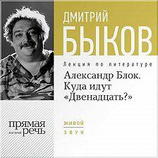 "Дмитрий Быков - Лекция «Александр Блок. Куда идут ""Двенадцать?""»"