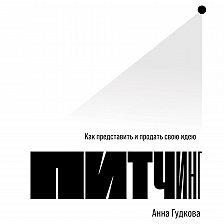Анна Гудкова - Питчинг. Как представить и продать свою идею