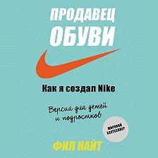 Фил Найт - Продавец обуви. Как я создал Nike