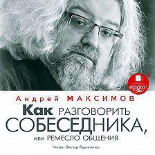 Андрей Максимов - Как разговорить собеседника, или Ремесло общения