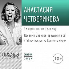 Анастасия Четверикова - Лекция «Древний Вавилон придумал всё!»