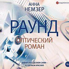 Анна Немзер - Раунд. Оптический роман