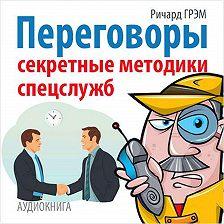 Ричард Грэм - Переговоры. Секретные методики спецслужб