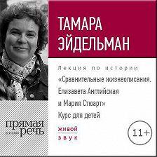 Тамара Эйдельман - Лекция «Сравнительные жизнеописания. Елизавета Английская и Мария Стюарт»