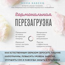Анна Кабека - Гормональная перезагрузка. Как естественным образом сбросить лишние килограммы, повысить уровень энергии, улучшить сон и навсегда забыть о приливах