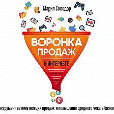 Мария Солодар - Воронка продаж в интернете. Инструмент автоматизации продаж и повышения среднего чека в бизнесе