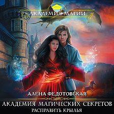 Алена Федотовская - Академия магических секретов. Расправить крылья