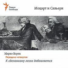 Марио Корти - Моцарт и Сальери. Передача четвертая – К сделанному легко добавляется