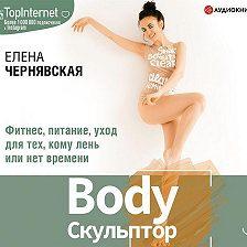 Елена Чернявская - BodyСкульптор. Фитнес, питание, уход для тех, кому лень или нет времени