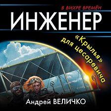 Андрей Величко - Инженер. «Крылья» для цесаревича