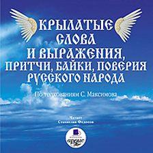 Сергей Максимов - Крылатые слова и выражения, притчи, байки, поверия русского народа