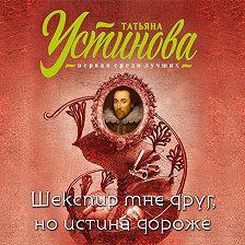 Татьяна Устинова - Шекспир мне друг, но истина дороже