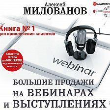 Алексей Милованов - Большие продажи на вебинарах и выступлениях. Алгоритм успеха для блогеров, предпринимателей, экспертов